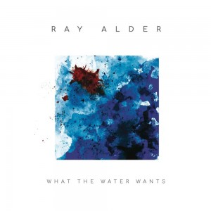 RAY ALDER-WHAT THE WATER WANTS