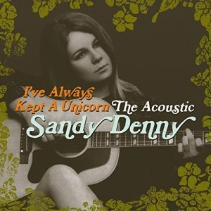 SANDY DENNY-I´VE ALWAYS KEPT A UNICORN: THE ACOUSTIC SANDY DENNY
