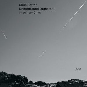CHRIS POTTER UNDERGROUND ORCHESTRA-IMAGINARY CITIES