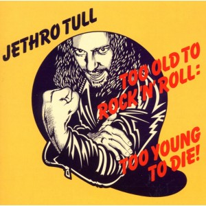 JETHRO TULL-TOO OLD TO ROCK & ROLL TOO YOUNG TO DIE