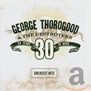 GEORGE THOROGOOD-GREATEST HITS 30 YEARS OF ROCK