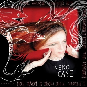 NEKO CASE-THE WORSE THINGS GET, THE HARDER I FIGHT, THE HARDER I FIGHT, THE MORE I LOVE YOU