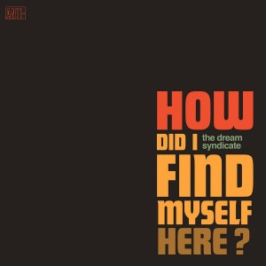 DREAM SYNDICATE-HOW DID I FIND MYSELF HERE?