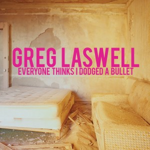 GREG LASWELL-EVERYONE THINKS I DODGED A BULLET