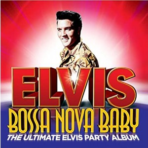 PRESLEY ELVIS-BOSSA NOVA BABY: THE ULTIMATE ELVIS PRESLEY PARTY ALBUM