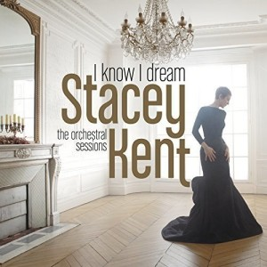 STACEY KENT-I KNOW I DREAM : THE ORCHESTRAL SESSIONS