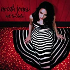 NORAH JONES-NOT TOO LATE