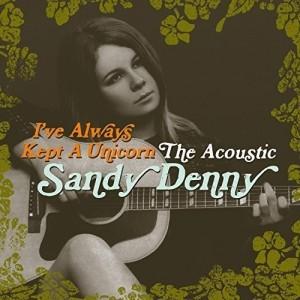 SANDY DENNY-I´VE ALWAYS KEPT A UNICORN: THE ACOUSTIC SANDY DENNY