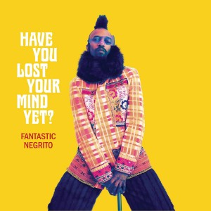 FANTASTIC NEGRITO-HAVE YOU LOST YOUR MIND YET?