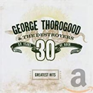 GEORGE THOROGOOD-GREATEST HITS 30 YEARS OF ROCK