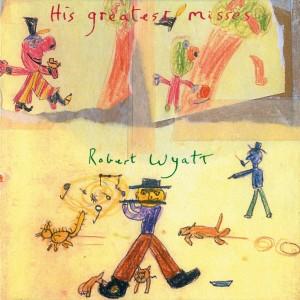 ROBERT WYATT-HIS GREATEST MISSES