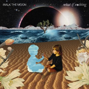 WALK THE MOON-WHAT IF NOTHING